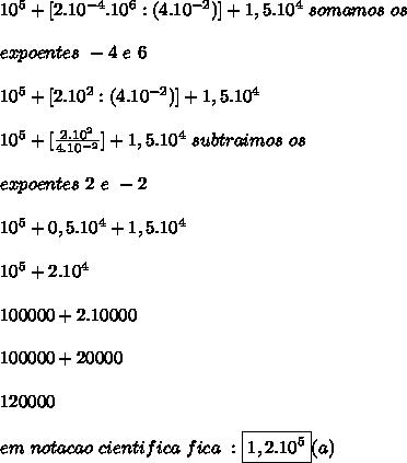 10^{5}+[2.10^{-4}.10^{6}:(4.10^{-2})]+1,5.10^{4}\ somamos\ os\ \\ \\ expoentes\ -4\ e\ 6\\ \\ 10^{5}+[2.10^{2}:(4.10^{-2})]+1,5.10^{4}\\ \\ 10^{5}+[\frac{2.10^{2}}{4.10^{-2}}]+1,5.10^{4}\ subtraimos\ os\ \\ \\ expoentes\ 2\ e\ -2\\ \\ 10^{5}+0,5.10^{4}+1,5.10^{4}\ \\ \\ 10^{5}+2.10^{4}\\ \\ 100000+2.10000\\ \\ 100000+20000\\ \\ 120 000\\ \\ em\ notacao\ cientifica\ fica\ : \boxed{ 1,2 .10^{5}}(a)
