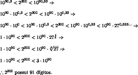 10^{90,3} < 2^{300} < 10^{90,33}\Rightarrow\\\\ 10^{90} \cdot 10^{0,3} < 2^{300} < 10^{90} \cdot 10^{0,33} \Rightarrow\\\\ 10^{90} \cdot 10^{0} <10^{90} \cdot 10^{0,3} < 2^{300} < 10^{90} \cdot 10^{0,33} <10^{90} \cdot 27^{0,333...} \Rightarrow\\\\ 1 \cdot 10^{90} < 2^{300} < 10^{90} \cdot 27^{\frac13} \Rightarrow \\\\ 1 \cdot 10^{90} < 2^{300} < 10^{90} \cdot \sqrt[3]{27} \Rightarrow \\\\ 1 \cdot 10^{90} < 2^{300} < 3 \cdot 10^{90} \\\\ \therefore 2^{300}\text{ possui 91 d\'igitos.}