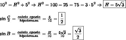 10^2=H^2+5^2 \Rightarrow H^2=100-25=75=3\cdot5^2 \Rightarrow \boxed{H=5\sqrt{3}}\\\\\sin\frac C 2 =\frac{cateto\ oposto}{hipotenusa}=\frac5{10}=\boxed{\frac12}\\\\\sin B =\frac{cateto\ oposto}{hipotenusa}=\frac H{10}=\frac{5\sqrt3}{10}=\boxed{\frac{\sqrt3}{2}}\\\\