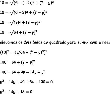10 = \sqrt{(6 - (-2))^{2} + (7-y)^{2}} \\\\ 10 = \sqrt{(6+2)^{2} + (7-y)^{2}} \\\\ 10 = \sqrt{(8)^{2} + (7-y)^{2}} \\\\ 10 = \sqrt{64 + (7-y)^{2}} \\\\ elevamos \ os \ dois \ lados \ ao \ quadrado \ para \ sumir \ com \ a \ raiz \\\\ (10)^{2} = (\sqrt{64 + (7-y)^{2}})^{2} \\\\ 100 = 64 + (7-y)^{2} \\\\ 100 = 64 + 49 - 14y + y^{2} \\\\ y^{2} - 14y + 49 + 64 - 100 = 0 \\\\ y^{2} - 14y + 13 = 0