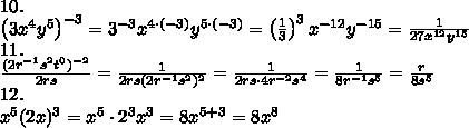 10.\\\left(3x^4y^5\right)^{-3}=3^{-3}x^{4\cdot(-3)}y^{5\cdot(-3)}=\left(\frac{1}{3}\right)^3x^{-12}y^{-15}=\frac{1}{27x^{12}y^{15}}\\11.\\\frac{(2r^{-1}s^2t^0)^{-2}}{2rs}=\frac{1}{2rs(2r^{-1}s^2)^2}=\frac{1}{2rs\cdot4r^{-2}s^4}=\frac{1}{8r^{-1}s^5}=\frac{r}{8s^5}\\12.\\x^5(2x)^3=x^5\cdot2^3x^3=8x^{5+3}=8x^8