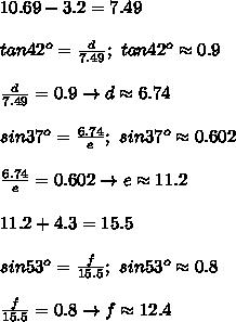 10.69-3.2=7.49\\\\tan42^o=\frac{d}{7.49};\ tan42^o\approx0.9\\\\\frac{d}{7.49}=0.9\to d\approx6.74\\\\sin37^o=\frac{6.74}{e};\ sin37^o\approx0.602\\\\\frac{6.74}{e}=0.602\to e\approx11.2\\\\11.2+4.3=15.5\\\\sin53^o=\frac{f}{15.5};\ sin53^o\approx0.8\\\\\frac{f}{15.5}=0.8\to f\approx12.4