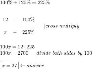 100\%+125\%=225\%\\\\begin{array}{ccc}12&-&100\%\\x&-&225\%\end{array}\ \ \ \ |cross\ multiply\\\100x=12\cdot225\100x=2700\ \ \ \ |divide\ both\ sides\ by\ 100\\\boxed{x=27}\leftarrow answer