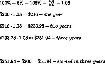 100\%+8\%=108\%=\frac{108}{100}=1.08\\\\\$200\cdot1.08=\$216-one\ year\\\\\$216\cdot1.08=\$233.28-two\ years\\\\\$233.28\cdot1.08\approx\$251.94-three\ years\\\\\\\\\$251.94-\$200=\$51.94-earned\ in\ three\ years