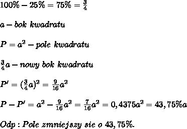 100\%-25\%=75\%=\frac{3}{4}\\\\a-bok\ kwadratu\\\\P=a^2-pole\ kwadratu\\\\\frac{3}{4}a-nowy\ bok\ kwadratu\\\\P'=(\frac{3}{4}a)^2=\frac{9}{16}a^2\\\\P-P'=a^2-\frac{9}{16}a^2=\frac{7}{16}a^2=0,4375a^2=43,75\%a\\\\Odp:Pole\ zmniejszy\ sie\ o\ 43,75\%.