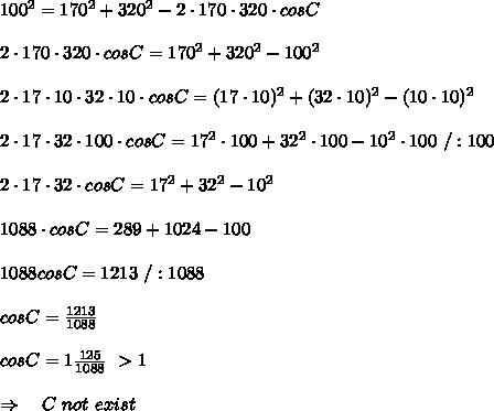 100^2=170^2+320^2-2\cdot170\cdot320\cdot cos C\\\\2\cdot170\cdot320\cdot cos C=170^2+320^2-100^2\\\\2\cdot17\cdot10\cdot32\cdot10\cdot cos C=(17\cdot10)^2+(32\cdot10)^2-(10\cdot10)^2\\\\2\cdot17\cdot32\cdot100\cdot cos C=17^2\cdot100+32^2\cdot100-10^2\cdot100\ /:100\\\\2\cdot17\cdot32\cdot cos C=17^2+32^2-10^2\\\\1088\cdot cos C=289+1024-100\\\\1088cosC=1213\ /:1088\\\\cosC= \frac{1213}{1088} \\\\cosC=1 \frac{125}{1088} \ >1\\\\\Rightarrow\ \ \ C\ not\ exist