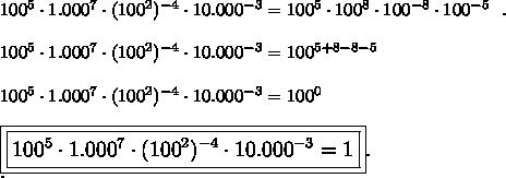 100^5\cdot1.000^7\cdot(100^2)^{-4}\cdot10.000^{-3}=100^5\cdot100^8\cdot100^{-8}\cdot100^{-5}~~.\\\\100^5\cdot1.000^7\cdot(100^2)^{-4}\cdot10.000^{-3}=100^{5+8-8-5}\\\\100^5\cdot1.000^7\cdot(100^2)^{-4}\cdot10.000^{-3}=100^0\\\\\large\boxed{\boxed{100^5\cdot1.000^7\cdot(100^2)^{-4}\cdot10.000^{-3}=1}}.\\.