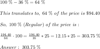 100 \ \% - 36 \ \% = 64 \ \% \\\\This \ translates \ to, \ 64 \ \% \ of \ the \ price \ is \ \$ \194.40 \\ \\ So, \ 100\ \% \ (Regular) \ of \ the \ price \ is : \\ \\ \frac{194.40}{64}\cdot 100 = \frac{194.40}{16}*25 =12.15*25=303.75\ \% \\ \\Answer : \ 303.75 \ \%