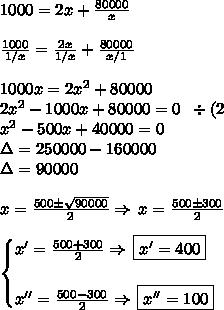 1000=2x+\frac{80000}{x}\\\\\frac{1000}{1/x}=\frac{2x}{1/x}+\frac{80000}{x/1}\\\\1000x=2x^2+80000\\2x^2-1000x+80000=0\;\;\div(2\\x^2-500x+40000=0\\\Delta=250000-160000\\\Delta=90000\\\\x=\frac{500\pm\sqrt{90000}}{2}\Rightarrow\,x=\frac{500\pm300}{2}\\\\\begin{cases}x'=\frac{500+300}{2}\Rightarrow\,\boxed{x'=400}\\\\x''=\frac{500-300}{2}\Rightarrow\,\boxed{x''=100}\end{cases}