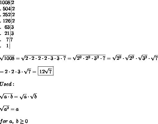 1008|2\\.\ 504|2\\.\ 252|2\\.\ 126|2\\.\ \ 63|3\\.\ \ 21|3\\.\ \ \ 7|7\\.\ \ \ 1|\\\\\sqrt{1008}=\sqrt{2\cdot2\cdot2\cdot2\cdot3\cdot3\cdot7}=\sqrt{2^2\cdot2^2\cdot3^2\cdot7}=\sqrt{2^2}\cdot\sqrt{2^2}\cdot\sqrt{3^2}\cdot\sqrt7\\\\=2\cdot2\cdot3\cdot\sqrt7=\boxed{12\sqrt7}\\\\Used:\\\\\sqrt{a\cdot b}=\sqrt{a}\cdot\sqrt{b}\\\\\sqrt{a^2}=a\\\\for\ a,\ b\geq0