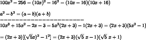 100x^2-256=(10x)^2-16^2=(10x-16)(10x+16)\\\\a^2-b^2=(a-b)(a+b)\\======================\\10x^3+15x^2-2x-3=5x^2(2x+3)-1(2x+3)=(2x+3)(5x^2-1)\\\\=(2x+3)[(\sqrt5 x)^2-1^2]=(2x+3)(\sqrt5\ x-1)(\sqrt5\ x+1)