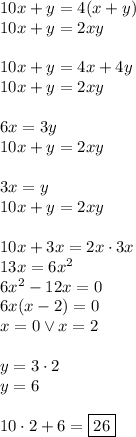 10x+y=4(x+y)\\10x+y=2xy\\\\10x+y=4x+4y\\10x+y=2xy\\\\6x=3y\\10x+y=2xy\\\\3x=y\\10x+y=2xy\\\\10x+3x=2x\cdot3x\\13x=6x^2\\6x^2-12x=0\\6x(x-2)=0\\x=0 \vee x=2\\\\y=3\cdot2\\y=6\\\\10\cdot2+6=\boxed{26}