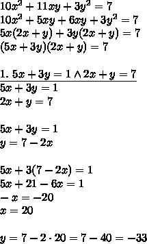 10x^2+11xy+3y^2=7\\10x^2+5xy+6xy+3y^2=7\\5x(2x+y)+3y(2x+y)=7\\(5x+3y)(2x+y)=7\\\\\underline{1.\ 5x+3y=1 \wedge 2x+y=7}\\5x+3y=1\\2x+y=7\\\\5x+3y=1\\y=7-2x\\\\5x+3(7-2x)=1\\5x+21-6x=1\\-x=-20\\x=20\\\\y=7-2\cdot20=7-40=-33