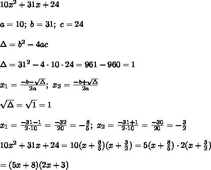 10x^2+31x+24\\\\a=10;\ b=31;\ c=24\\\\\Delta=b^2-4ac\\\\\Delta=31^2-4\cdot10\cdot24=961-960=1\\\\x_1=\frac{-b-\sqrt\Delta}{2a};\ x_2=\frac{-b+\sqrt\Delta}{2a}\\\\\sqrt\Delta=\sqrt1=1\\\\x_1=\frac{-31-1}{2\cdot10}=\frac{-32}{20}=-\frac{8}{5};\ x_2=\frac{-31+1}{2\cdot10}=\frac{-30}{20}=-\frac{3}{2}\\\\10x^2+31x+24=10(x+\frac{8}{5})(x+\frac{3}{2})=5(x+\frac{8}{5})\cdot2(x+\frac{3}{2})\\\\=(5x+8)(2x+3)