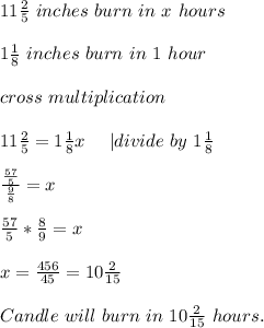 11\frac{2}{5}\ inches\ burn\ in\ x\ hours\\\\1\frac{1}{8}\ inches\ burn\ in\ 1\ hour\\\\cross\ multiplication\\\\11\frac{2}{5}=1\frac{1}{8}x\ \ \ \ | divide\ by\ 1\frac{1}{8}\\\\\frac{\frac{57}{5}}{\frac{9}{8}}=x\\\\\frac{57}{5}*\frac{8}{9}=x\\\\x=\frac{456}{45}=10\frac{2}{15}\\\\Candle\ will\  burn\ in \ 10\frac{2}{15}\ hours.