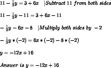 11-\frac{1}{2}y=3+6x\ \ \ |Subtract\ 11\ from\ both\ sides\\11-\frac{1}{2}y-11=3+6x-11\\-\frac{1}{2}y=6x-8\ \ \ |Multiply\ both\ sides\ by\ -2\\-\frac{1}{2}y*(-2)=6x*(-2)-8*(-2)\\y=-12x+16\\Answer\ is\ y=-12x+16