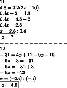 11.\\4.8=0.2(2x+10)\\0.4x+2=4.8\\0.4x=4.8-2\\0.4x=2.8\\x=2.8:0.4\\\boxed{x=7}\\--------------\\12.\\-31=4x+11-9x-19\\-5x-8=-31\\-5x=-31+8\\-5x=-23\\x=(-23):(-5)\\\boxed{x=4.6}