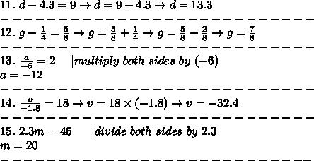 11.\ d-4.3=9\to d=9+4.3\to d=13.3\\---------------------------\\12.\ g-\frac{1}{4}=\frac{5}{8}\to g=\frac{5}{8}+\frac{1}{4}\to g=\frac{5}{8}+\frac{2}{8}\to g=\frac{7}{8}\\---------------------------\\13.\ \frac{a}{-6}=2\ \ \ \ |multiply\ both\ sides\ by\ (-6)\\a=-12\\---------------------------\\14.\ \frac{v}{-1.8}=18\to v=18\times(-1.8)\to v=-32.4\\---------------------------\\15.\ 2.3m=46\ \ \ \ \ |divide\ both\ sides\ by\ 2.3\\m=20\\---------------------------