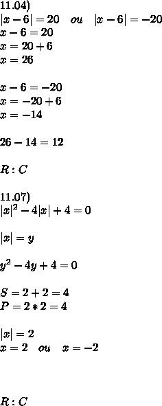 11.04)\\  x-6 =20\quad ou\quad  x-6 =-20\\ x-6=20\\ x=20+6\\ x=26\\ \\ x-6=-20\\ x=-20+6\\ x=-14\\ \\ 26-14=12\\ \\ R:C\\ \\ 11.07)\\  x ^2-4 x +4=0\\ \\  x =y\\ \\ y^2-4y+4=0\\ \\ S=2+2=4\\ P=2*2=4\\ \\  x =2\\ x=2\quad ou\quad x=-2\\ \\ \\ \\ R:C