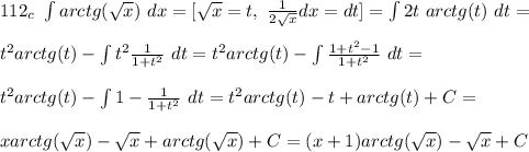 112_c \ \int arctg(\sqrt{x}) \ dx = [\sqrt{x} = t, \ \frac{1}{2\sqrt{x}}dx = dt ] = \int 2t \ arctg(t) \ dt =\\\\t^2arctg(t) - \int t^2\frac{1}{1+t^2} \ dt = t^2arctg(t) - \int \frac{1 + t^2 - 1}{1 + t^2} \ dt =\\\\ t^2arctg(t) - \int 1 - \frac{1}{1 + t^2} \ dt = t^2arctg(t) - t + arctg(t) + C =\\\\ xarctg(\sqrt{x}) - \sqrt{x} + arctg(\sqrt{x}) + C = (x+1)arctg({\sqrt{x}}) - \sqrt{x} + C