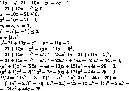 11a+\sqrt{-21+10x-x^2}=ax+2, \\ -21+10x-x^2\geq0, \\ x^2-10x+21\leq0, \\ x^2-10x+21=0, \\ x_1=3, x_2=7, \\ (x-3)(x-7)\leq0, \\ x\in[3;7] \\ \sqrt{-21+10x-x^2}=ax-11a+2, \\ -21+10x-x^2=(ax-11a+2)^2, \\ -21+10x-x^2=a^2x^2-2ax(11a-2)+(11a-2)^2, \\ -21+10x-x^2=a^2x^2-22a^2x+4ax+121a^2-44a+4, \\ (a^2+1)x^2-(22a^2-4a+10)x+121a^2-44a+25=0, \\ (a^2+1)x^2-2(11a^2-2a+5)x+121a^2-44a+25=0, \\ D/4=(11a^2-2a+5)^2-(a^2+1)(121a^2-44a+25)= \\ =(11a^2-2a)^2+10(11a^2-2a)+25-121a^4+44a^3-25a^2- \\ -121a^2+44a-25=