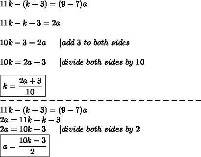 11k-(k+3)=(9-7)a\\\\11k-k-3=2a\\\\10k-3=2a\ \ \ \ \  add\ 3\ to\ both\ sides\\\\10k=2a+3\ \ \ \ \  divide\ both\ sides\ by\ 10\\\\\boxed{k=\frac{2a+3}{10}}\\-------------------------\\11k-(k+3)=(9-7)a\\2a=11k-k-3\\2a=10k-3\ \ \ \ \  divide\ both\ sides\ by\ 2\\\boxed{a=\frac{10k-3}{2}}