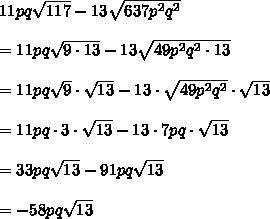 11pq\sqrt{117}-13\sqrt{637p^2q^2}\\\\=11pq\sqrt{9\cdot13}-13\sqrt{49p^2q^2\cdot13}\\\\=11pq\sqot\sqrt9\cdot\sqrt{13}-13\cdot\sqrt{49p^2q^2}\cdot\sqrt{13}\\\\=11pq\cdot3\cdot\sqrt{13}-13\cdot7pq\cdot\sqrt{13}\\\\=33pq\sqrt{13}-91pq\sqrt{13}\\\\=-58pq\sqrt{13}