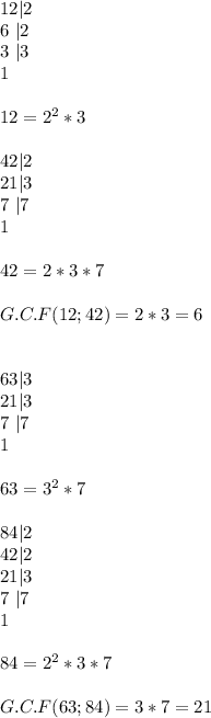 12 2 \\ 6 \  2 \\ 3 \  3 \\ 1 \\\\12=2^2*3 \\\\ 42 2\\21 3\\7\  7\\1 \\\\42=2*3*7 \\\\ G.C.F(12;42)=2*3=6 \\\\\\\ 63 3 \\ 21 3 \\ 7 \  7 \\ 1 \\\\ 63=3^2*7 \\\\ 84 2 \\ 42 2 \\ 21 3 \\ 7 \  7 \\ 1 \\\\ 84=2^2*3*7 \\\\ G.C.F(63;84)=3*7=21