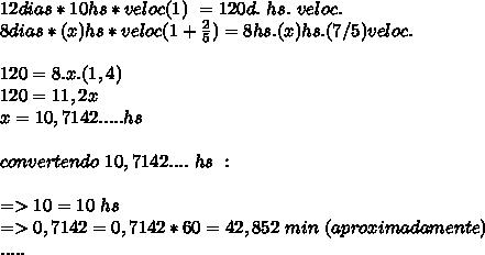 12 dias*10hs*veloc(1)\ =120d.\ hs.\ veloc. \\ 8dias*(x)hs*veloc(1+\frac{2}{5})=8hs.(x)hs.(7/5)veloc. \\\\120=8.x.(1,4) \\120=11,2x \\ x=10,7142..... hs\\ \\convertendo\ 10,7142 .... \ hs\ :\\ \\=>10=10\ hs \\=>0,7142=0,7142*60=42,852\ min\ (aproximadamente) \\.....