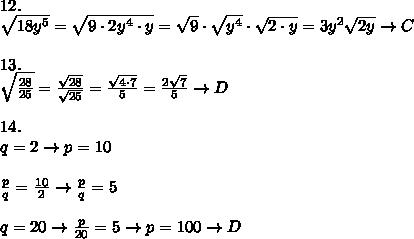 12.\\\sqrt{18y^5}=\sqrt{9\cdot2y^4\cdot y}=\sqrt9\cdot\sqrt{y^4}\cdot\sqrt{2\cdot y}=3y^2\sqrt{2y}\to C\\\\13.\\\sqrt\frac{28}{25}=\frac{\sqrt{28}}{\sqrt{25}}=\frac{\sqrt{4\cdot7}}{5}=\frac{2\sqrt7}{5}\to D\\\\14.\\q=2\to p=10\\\\\frac{p}{q}=\frac{10}{2}\to\frac{p}{q}=5\\\\q=20\to\frac{p}{20}=5\to p=100\to D