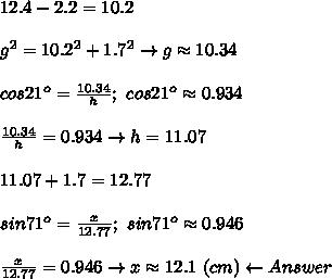 12.4-2.2=10.2\\\\g^2=10.2^2+1.7^2\to g\approx10.34\\\\cos21^o=\frac{10.34}{h};\ cos21^o\approx0.934\\\\\frac{10.34}{h}=0.934\to h=11.07\\\\11.07+1.7=12.77\\\\sin71^o=\frac{x}{12.77};\ sin71^o\approx0.946\\\\\frac{x}{12.77}=0.946\to x\approx12.1\ (cm)\leftarrow Answer