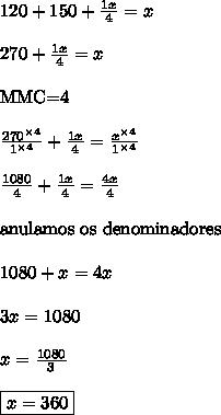 120+150+\frac{1x}{4} = x\\\\270+\frac{1x}{4} = x\\\\\text{MMC=4}\\\\\frac{270^{\times 4}}{1^{\times 4}}+ \frac{1x}{4} = \frac{x^{\times 4}}{1^{\times 4}}\\\\\frac{1080}{4} + \frac{1x}{4} = \frac{4x}{4}\\\\\text{anulamos os denominadores}\\\\1080+x=4x\\\\3x = 1080\\\\x = \frac{1080}{3}\\\\\boxed{x = 360}