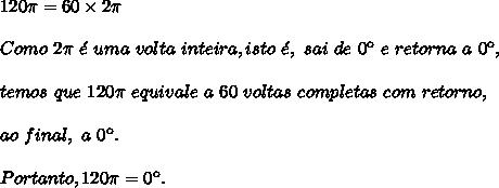 120\pi=60 \times 2\pi\\\\Como\ 2\pi\ \'e\ uma\ volta\ inteira, isto\ \'e,\ sai\ de\ 0\º\ e\ retorna\ a\ 0\º,\\\\temos\ que\ 120\pi\ equivale\ a\ 60\ voltas\ completas\ com\ retorno,\\\\ao\ final,\ a\ 0\º.\\\\Portanto, 120\pi=0\º.
