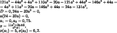 121a^4-44a^3+4a^2+110a^2-20a-121a^4+44a^3-146a^2+44a= \\ = 4a^2+11a^2-20a-146a^2+44a=24a-131a^2, \\ D=0, 24a-32a^2=0, \\ a(24-32a)=0, \\ a_1=0, a_2=0,75. \\ x=\frac{11a^2-2a+5}{a^2+1}, \\ x(a_1)=5, x(a_2)=6,2.