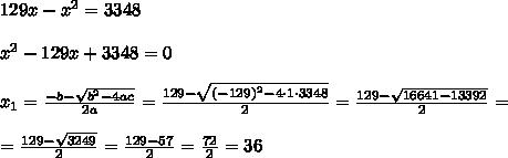 129x-x^2=3348 \\ \\x^2-129x+3348 =0 \\ \\ x_{1}=\frac{-b-\sqrt{b^2-4ac}}{2a}=\frac{129-\sqrt{ (-129)^2-4 \cdot1 \cdot3348 }}{2 }= \frac{129-\sqrt{ 16641-13392 }}{2 }=\\\\=\frac{129-\sqrt{ 3249 }}{2 }= \frac{129-57}{2 }= \frac{72 }{2 }= 36 \\ \\