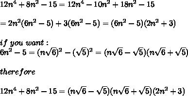 12n^4+8n^2-15=12n^4-10n^2+18n^2-15\\\\=2n^2(6n^2-5)+3(6n^2-5)=(6n^2-5)(2n^2+3)\\\\if\ you\ want:\\6n^2-5=(n\sqrt6)^2-(\sqrt5)^2=(n\sqrt6-\sqrt5)(n\sqrt6+\sqrt5)\\\\therefore\\\\12n^4+8n^2-15=(n\sqrt6-\sqrt5)(n\sqrt6+\sqrt5)(2n^2+3)