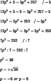 12p^2+5=5p^2+257\ \ \ \ /-5\\\\12p^2+5-5=5p^2+257-5\\\\12p^2=5p^2+252\ \ \ /-5p^2\\\\12p^2-5p^2=5p^2-5p^2+252\\\\7p^2=252\ \ \ \ /:7\\\\7p^2:7=252:7\\\\p^2=36\\\\p=\pm\sqrt{36}\\\\p=-6\ or\ p=6