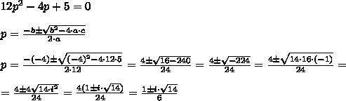 12p^2-4p+5=0\\\\p= \frac{-b\pm \sqrt{b^2-4\cdot a\cdot c} }{2\cdot a} \\\\p= \frac{-(-4)\pm \sqrt{(-4)^2-4\cdot12\cdot5} }{2\cdot12} = \frac{4\pm \sqrt{16-240} }{24} = \frac{4\pm \sqrt{-224} }{24} =\frac{4\pm \sqrt{14\cdot16\cdot(-1)} }{24} =\\\\= \frac{4\pm4 \sqrt{14\cdot i^2} }{24} =\frac{4(1\pm i \cdot  \sqrt{14}) }{24} =\frac{1\pm i \cdot  \sqrt{14}}{6}