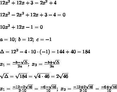 12x^2+12x+3=2x^2+4\\\\12x^2-2x^2+12x+3-4=0\\\\10x^2+12x-1=0\\\\a=10;\ b=12;\ c=-1\\\\\Delta=12^2-4\cdot10\cdot(-1)=144+40=184\\\\x_1=\frac{-b-\sqrt\Delta}{2a};\ x_2=\frac{-b+\sqrt\Delta}{2a}\\\\\sqrt\Delta=\sqrt{184}=\sqrt{4\cdot46}=2\sqrt{46}\\\\x_1=\frac{-12-2\sqrt{46}}{2\cdot10}=\frac{-6-\sqrt{46}}{10};\ x_2=\frac{-12+2\sqrt{46}}{2\cdot10}=\frac{-6+\sqrt{46}}{10}