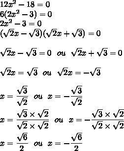 12x^2-18=0\\6(2x^2-3)=0\\2x^2-3=0\\(\sqrt{2}x-\sqrt{3})(\sqrt{2}x+\sqrt{3})=0\\\\\sqrt{2}x-\sqrt{3}=0\ \ ou\ \ \sqrt{2}x+\sqrt{3}=0\\\\\sqrt{2}x=\sqrt{3}\ \ ou\ \ \sqrt{2}x=-\sqrt{3}\\\\x=\dfrac{\sqrt{3}}{\sqrt{2}}\ \ ou\ \ x=-\dfrac{\sqrt{3}}{\sqrt{2}}\\\\x=\dfrac{\sqrt{3}\times\sqrt{2}}{\sqrt{2}\times\sqrt{2}}\ \ ou\ \ x=-\dfrac{\sqrt{3}\times\sqrt{2}}{\sqrt{2}\times\sqrt{2}}\\\\x=\dfrac{\sqrt{6}}{2}\ \ ou\ \ x=-\dfrac{\sqrt{6}}{2}
