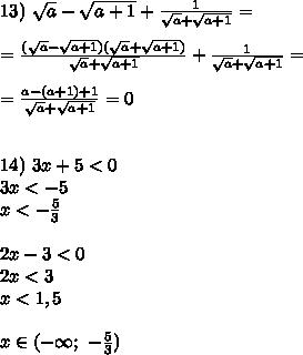 13)\ \sqrt{a}-\sqrt{a+1}+\frac{1}{\sqrt{a}+\sqrt{a+1}}= \\ \\ =\frac{(\sqrt{a}-\sqrt{a+1})(\sqrt{a}+\sqrt{a+1})}{\sqrt{a}+\sqrt{a+1}}+\frac{1}{\sqrt{a}+\sqrt{a+1}}= \\ \\=\frac{a-(a+1)+1}{\sqrt{a}+\sqrt{a+1}}=0 \\ \\ \\14)\ 3x+5<0 \\ 3x<-5 \\ x<-\frac53 \\ \\ 2x-3<0 \\ 2x<3 \\ x<1,5 \\ \\x \in (-\infty;\ -\frac53)