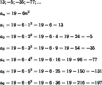 13;-5;-35;-77;...\\\\a_n=19-6n^2\\\\a_1=19-6\cdot1^2=19-6=13\\\\a_2=19-6\cdot2^2=19-6\cdot4=19-24=-5\\\\a_3=19-6\cdot3^2=19-6\cdot9=19-54=-35\\\\a_4=19-6\cdot4^2=19-6\cdot16=19-96=-77\\\\a_5=19-6\cdot5^2=19-6\cdot25=19-150=-131\\\\a_6=19-6\cdot6^2=19-6\cdot36=19-216=-197