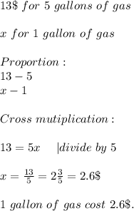 13\$\ for\ 5\ gallons\ of\ gas\\x\ for\ 1\ gallon\ of\ gas\\ Proportion:\13-5\x-1\\ Cross\ mutiplication:\\13=5x\ \ \ \ | divide \ by\ 5\\x=\frac{13}{5}=2\frac{3}{5}=2.6\$\\1\ gallon\ of\ gas\ cost\ 2.6\$.