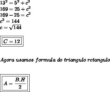 13^2= 5^2+c^2 \\ 169= 25+c^2 \\ 169-25= c^2 \\ c^2= 144 \\ c=  \sqrt{144}  \\  \\ \boxed{\boxed{ C= 12}} \\  \\  \\ Agora ~usamos~ formula~do~triangulo~retangulo \\   \\  \\ \boxed{\boxed{A=  \frac{B.H}{2}}}