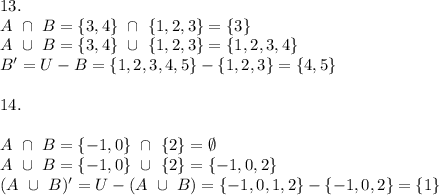 13.\\A\ \cap\ B=\{3,4\}\ \cap\ \{1,2,3\}=\{3\}\\A\ \cup\ B=\{3,4\}\ \cup\ \{1,2,3\}=\{1,2,3,4\}\\B'=U-B=\{1,2,3,4,5\}-\{1,2,3\}=\{4,5\}\\\\14.\\\\A\ \cap\ B=\{-1,0\}\ \cap\ \{2\}=\emptyset \\A\ \cup\ B=\{-1,0\}\ \cup\ \{2\}=\{-1,0,2\}\\(A\ \cup\ B)'=U-(A\ \cup\ B) =\{-1,0,1,2\}-\{-1,0,2\}=\{1\}