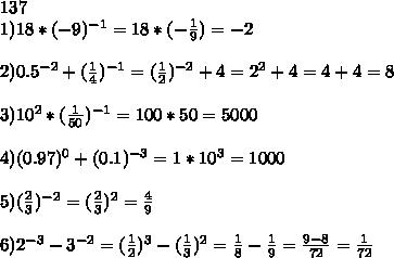 137\\1)18*(-9)^{-1}=18*(-\frac19)=-2\\\\2)0.5^{-2}+(\frac14)^{-1}=(\frac12)^{-2}+4=2^2+4=4+4=8\\\\3)10^2*(\frac1{50})^{-1}=100*50=5000\\\\4)(0.97)^0+(0.1)^{-3}=1*10^3=1000\\\\5)(\frac23)^{-2}=(\frac23)^2=\frac49\\\\6)2^{-3}-3^{-2}=(\frac12)^3-(\frac13)^2=\frac18-\frac19=\frac{9-8}{72}=\frac1{72}