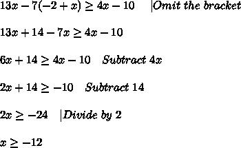 13x-7(-2+x) \geq 4x-10\ \ \ \ | Omit\ the\ bracket\\\\13x+14-7x \geq 4x-10\\\\6x+14 \geq 4x-10\ \ \ Subtract\ 4x\\\\2x+14 \geq -10\ \ \ Subtract\ 14\\\\2x \geq -24\ \ \ |Divide\ by\ 2\\\\x \geq -12