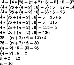 14+\{4*[28+(n+2):6]-5\}:5=37 \\ \{4*[28+(n+2):6]-5\}:5=37-14 \\ \{4*[28+(n+2):6]-5\}:5=23 \\ 4*[28+(n+2):6]-5=23*5 \\ 4*[28+(n+2):6]-5=115 \\ 4*[28+(n+2):6]=115+5 \\ 4*[28+(n+2):6]=120 \\ 28+(n+2):6=120:4 \\ 28+(n+2):6=30 \\ (n+2):6=30-28 \\ (n+2):6=2 \\ n+2=12 \\ n=10