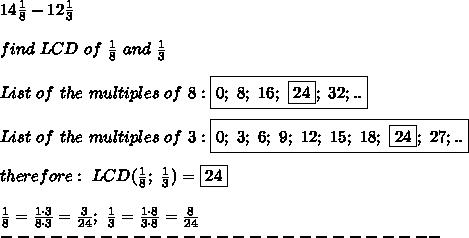 14\frac{1}{8}-12\frac{1}{3}\\\\find\ LCD\ of\ \frac{1}{8}\ and\ \frac{1}{3}\\\\List\ of\ the\ multiples\ of\ 8:\boxed{0;\ 8;\ 16;\ \boxed{24};\ 32;..}\\\\List\ of\ the\ multiples\ of\ 3:\boxed{0;\ 3;\ 6;\ 9;\ 12;\ 15;\ 18;\ \boxed{24};\ 27;..}\\\\therefore:\ LCD(\frac{1}{8};\ \frac{1}{3})=\boxed{24}\\\\\frac{1}{8}=\frac{1\cdot3}{8\cdot3}=\frac{3}{24};\ \frac{1}{3}=\frac{1\cdot8}{3\cdot8}=\frac{8}{24}\\---------------------------