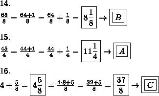 14.\\\frac{65}{8}=\frac{64+1}{8}=\frac{64}{8}+\frac{1}{8}=\boxed{8\frac{1}{8}}\to\boxed{\boxed{B}}\\\\15.\\\frac{45}{4}=\frac{44+1}{4}=\frac{44}{4}+\frac{1}{4}=\boxed{11\frac{1}{4}}\to\boxed{\boxed{A}}\\\\16.\\4+\frac{5}{8}=\boxed{4\frac{5}{8}}=\frac{4\cdot8+5}{8}=\frac{32+5}{8}=\boxed{\frac{37}{8}}\to\boxed{\boxed{C}}